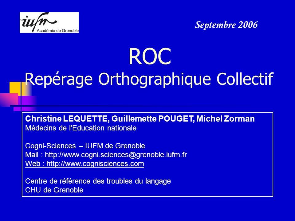 ROC Repérage Orthographique Collectif Christine LEQUETTE, Guillemette POUGET, Michel Zorman Médecins de lEducation nationale Cogni-Sciences – IUFM de