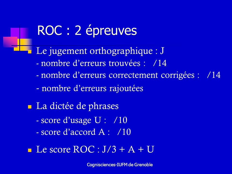 Cognisciences-IUFM de Grenoble ROC : 2 épreuves Le jugement orthographique : J - nombre derreurs trouvées : /14 - nombre derreurs correctement corrigé