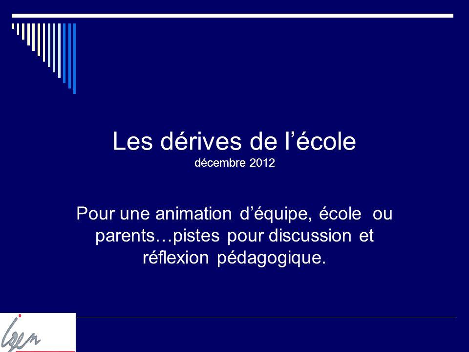 Les dérives de lécole décembre 2012 Pour une animation déquipe, école ou parents…pistes pour discussion et réflexion pédagogique.