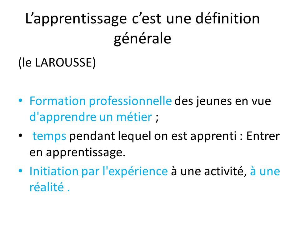 Lapprentissage cest une définition générale (le LAROUSSE) Formation professionnelle des jeunes en vue d'apprendre un métier ; temps pendant lequel on