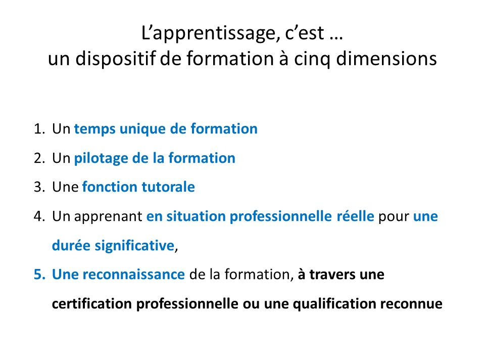 Lapprentissage, cest … un dispositif de formation à cinq dimensions 1.Un temps unique de formation 2.Un pilotage de la formation 3.Une fonction tutorale 4.Un apprenant en situation professionnelle réelle pour une durée significative, 5.Une reconnaissance de la formation, à travers une certification professionnelle ou une qualification reconnue