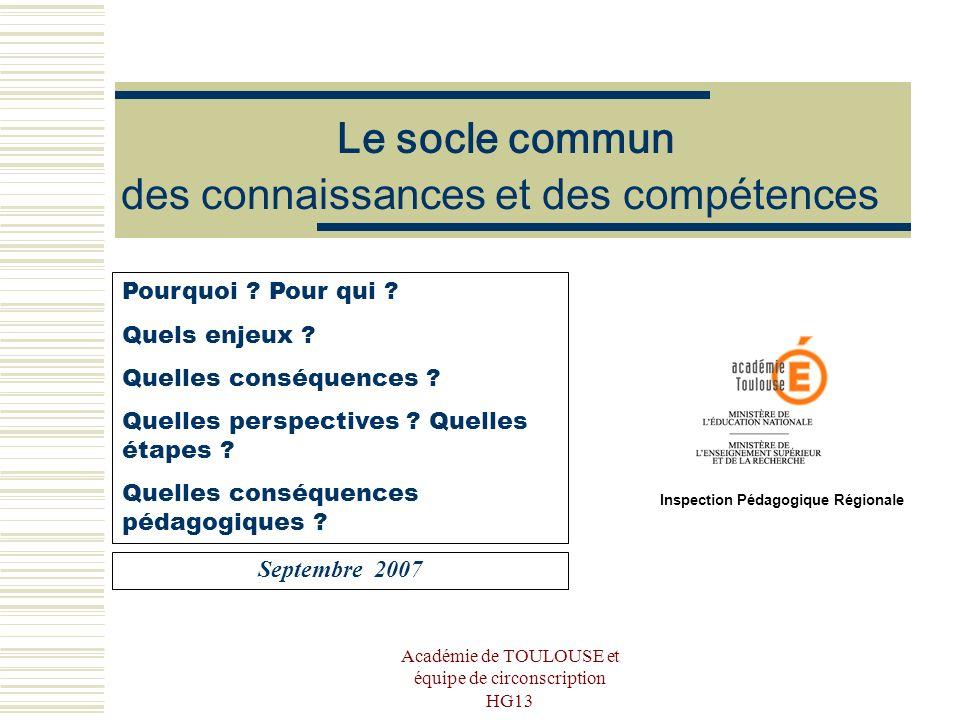 Académie de TOULOUSE et équipe de circonscription HG13 Le socle commun des connaissances et des compétences Septembre 2007 Pourquoi ? Pour qui ? Quels
