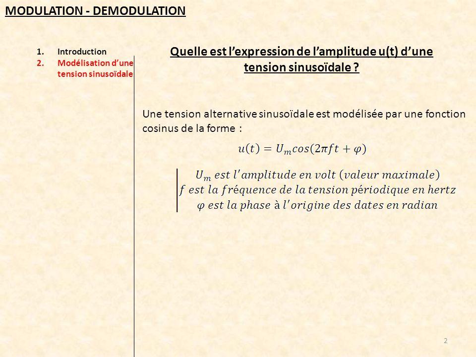 1.Introduction 2.Modélisation dune tension sinusoïdale 3.La modulation damplitude a) La tension de décalage b) La porteuse c) Le signal modulé d) Condition de bonne modulation e) Méthode du trapèze 13 MODULATION - DEMODULATION Pour vérifier quune modulation est bonne, on peut utiliser la méthode dite du trapèze : elle consiste à visualiser la tension modulée u s (t) en fonction de la tension modulante décalée u m (t)+U 0 m<1 bonne modulation m=1 modulation critique m>1 surmodulation