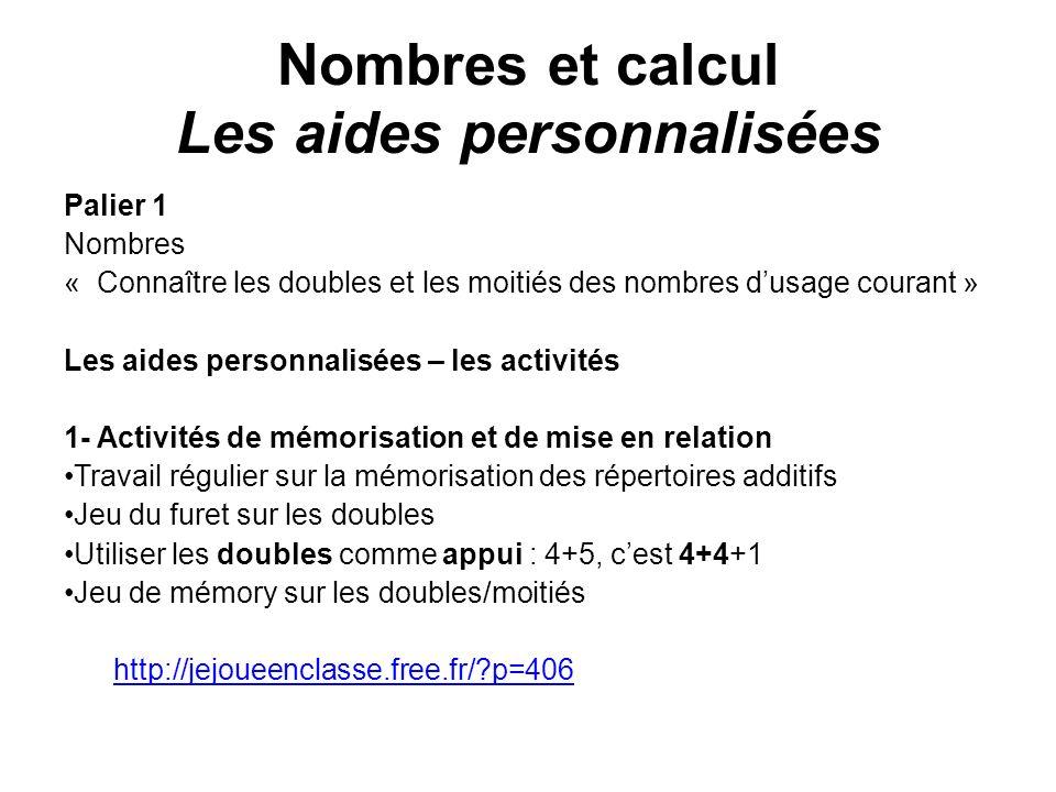 Nombres et calcul Les aides personnalisées Palier 1 Nombres « Connaître les doubles et les moitiés des nombres dusage courant » Les aides personnalisé
