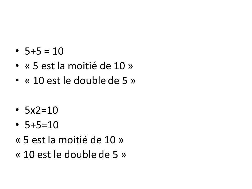5+5 = 10 « 5 est la moitié de 10 » « 10 est le double de 5 » 5x2=10 5+5=10 « 5 est la moitié de 10 » « 10 est le double de 5 »