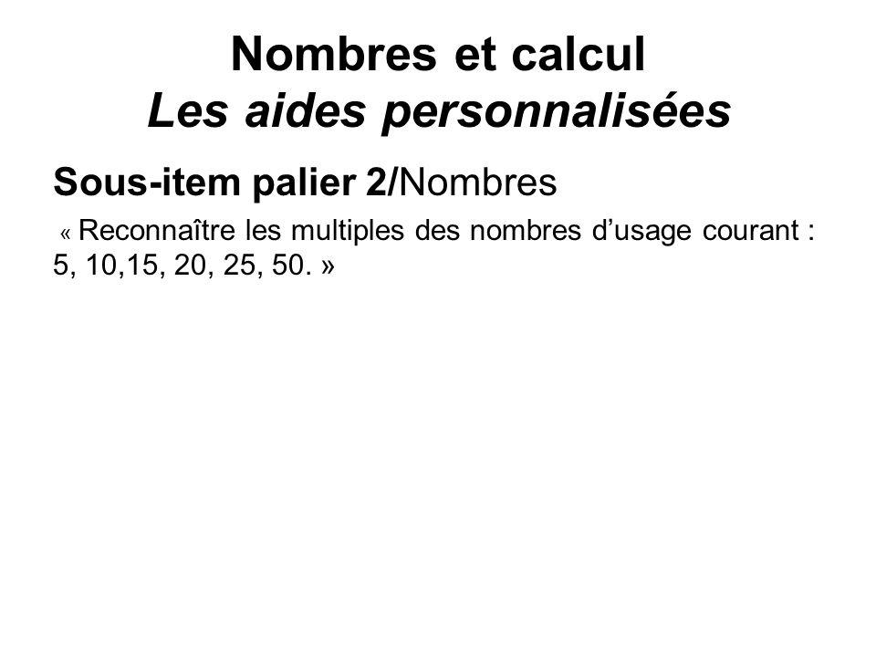 Nombres et calcul Les aides personnalisées Sous-item palier 2/Nombres « Reconnaître les multiples des nombres dusage courant : 5, 10,15, 20, 25, 50. »