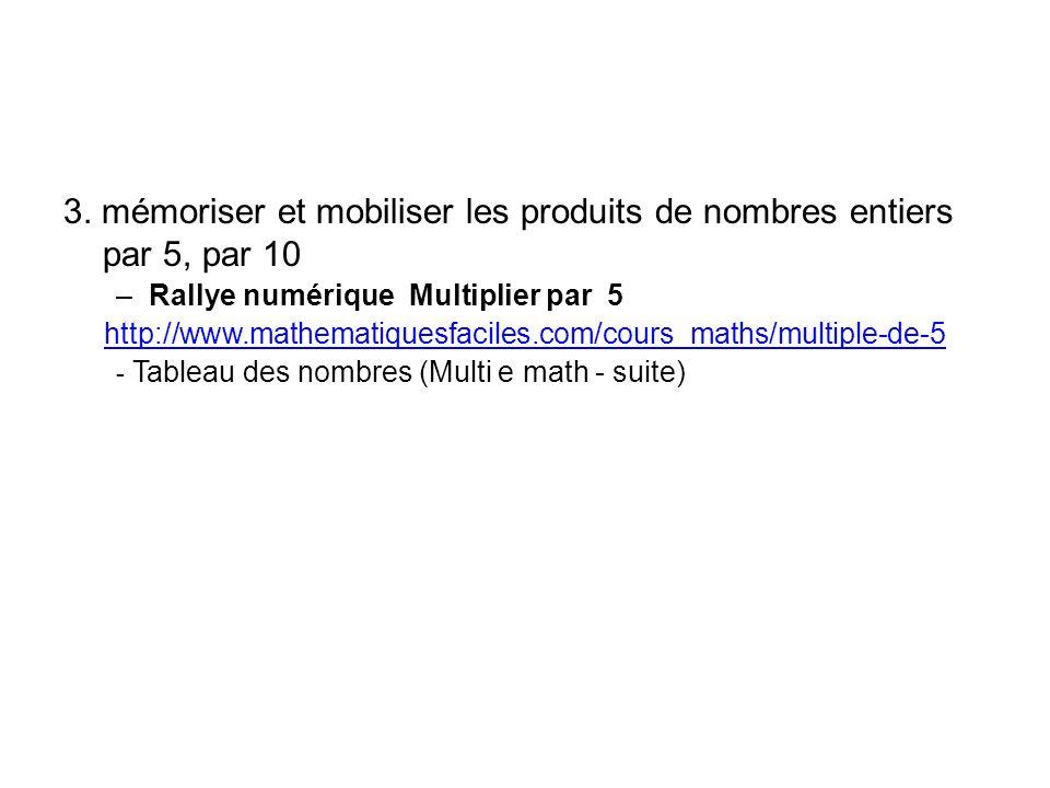 3. mémoriser et mobiliser les produits de nombres entiers par 5, par 10 –Rallye numérique Multiplier par 5 http://www.mathematiquesfaciles.com/cours_m