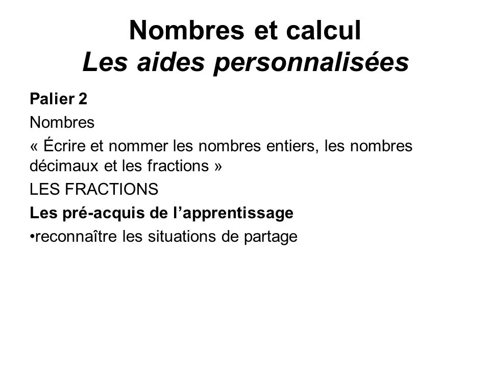 Nombres et calcul Les aides personnalisées Palier 2 Nombres « Écrire et nommer les nombres entiers, les nombres décimaux et les fractions » LES FRACTI