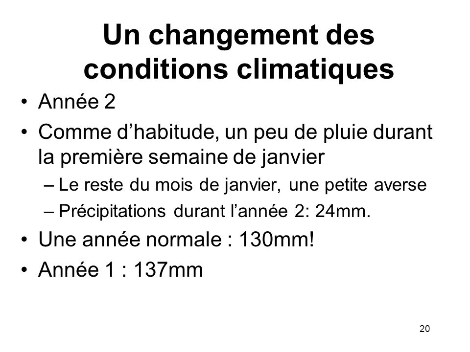 Un changement des conditions climatiques Année 2 Comme dhabitude, un peu de pluie durant la première semaine de janvier –Le reste du mois de janvier,