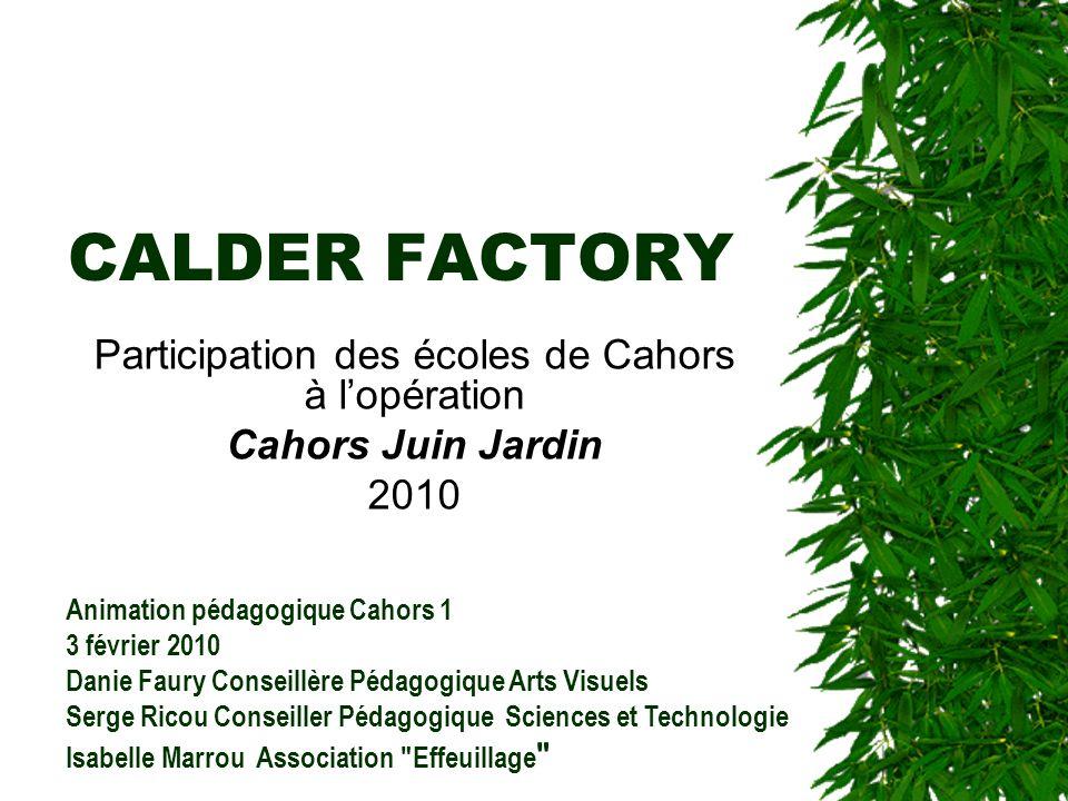 CALDER FACTORY Participation des écoles de Cahors à lopération Cahors Juin Jardin 2010 Animation pédagogique Cahors 1 3 février 2010 Danie Faury Conse