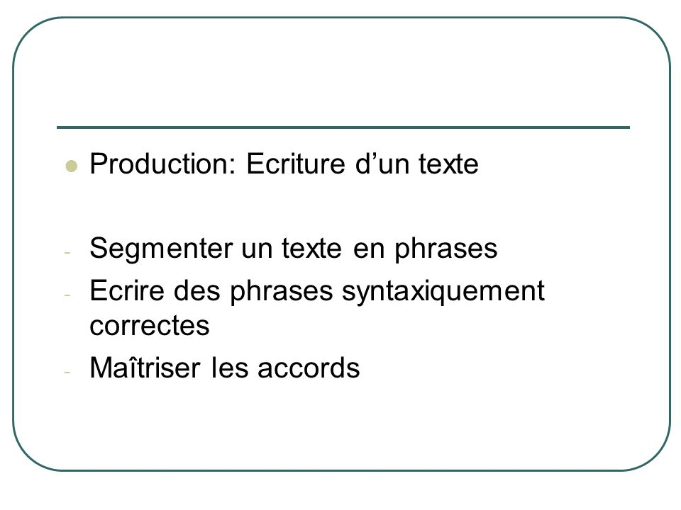 Production: Ecriture dun texte - Segmenter un texte en phrases - Ecrire des phrases syntaxiquement correctes - Maîtriser les accords