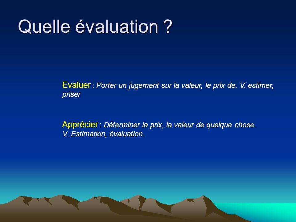 Quelle évaluation . Evaluer : Porter un jugement sur la valeur, le prix de.