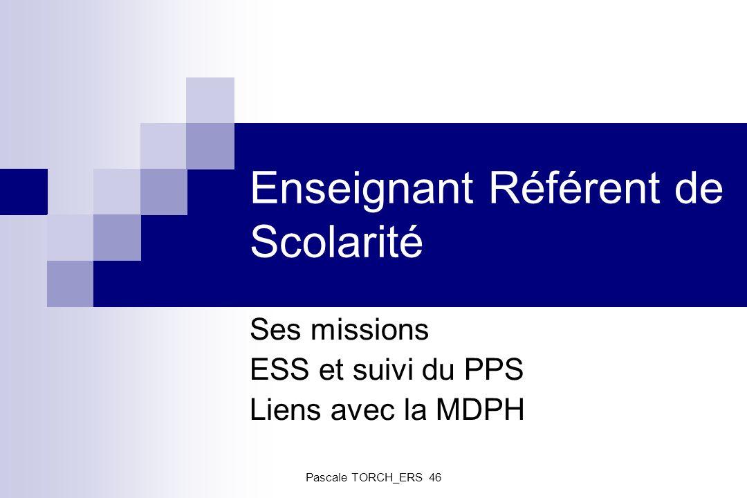 Enseignant Référent de Scolarité Ses missions ESS et suivi du PPS Liens avec la MDPH Pascale TORCH_ERS 46