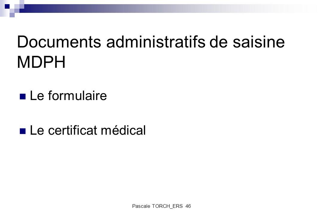 Documents administratifs de saisine MDPH Le formulaire Le certificat médical Pascale TORCH_ERS 46