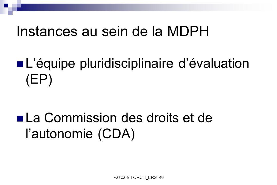 Instances au sein de la MDPH Léquipe pluridisciplinaire dévaluation (EP) La Commission des droits et de lautonomie (CDA) Pascale TORCH_ERS 46
