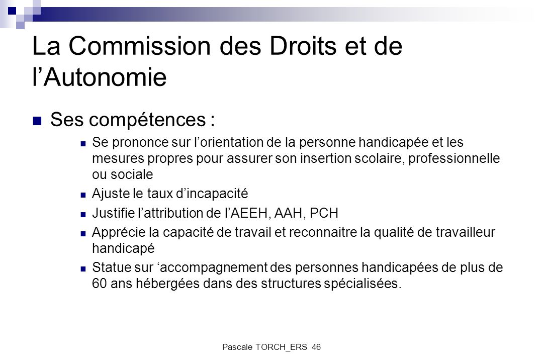 La Commission des Droits et de lAutonomie Ses compétences : Se prononce sur lorientation de la personne handicapée et les mesures propres pour assurer