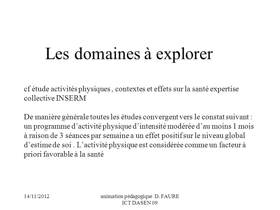 14/11/2012animation pédagogique D. FAURE ICT DASEN 09 Les domaines à explorer cf étude activités physiques, contextes et effets sur la santé expertise