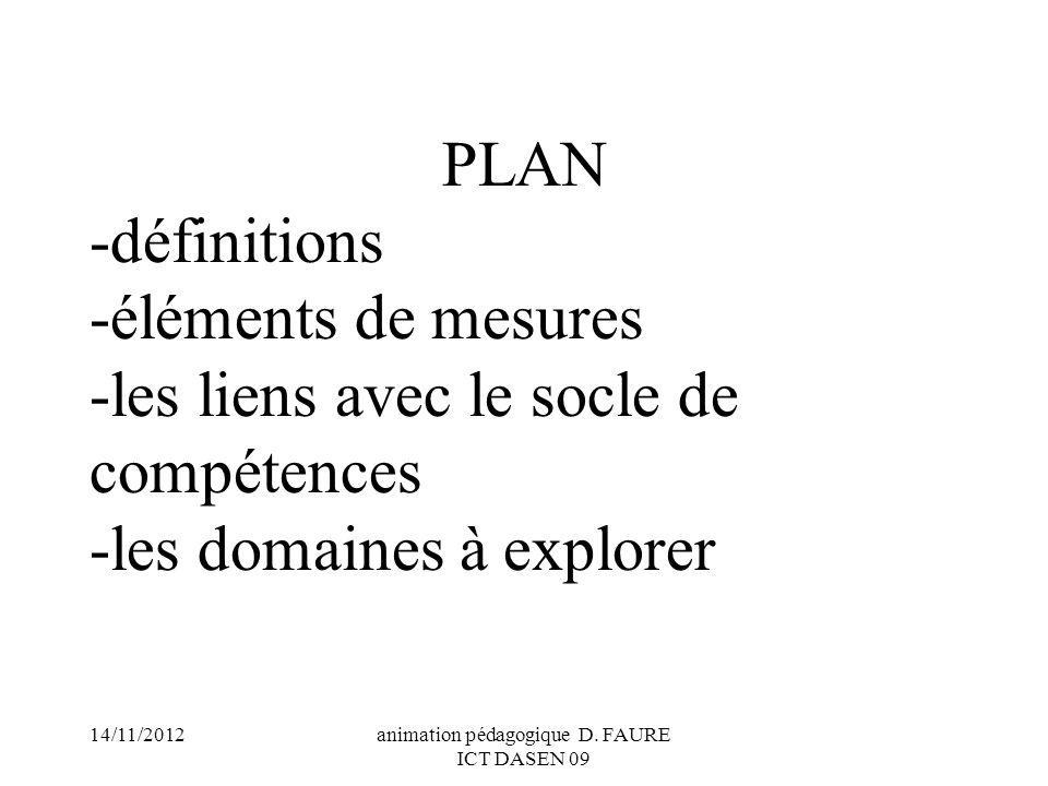 14/11/2012animation pédagogique D. FAURE ICT DASEN 09 PLAN -définitions -éléments de mesures -les liens avec le socle de compétences -les domaines à e