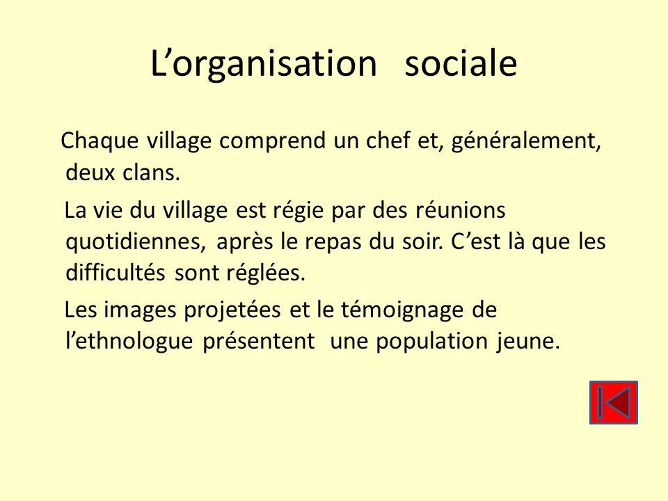 Lorganisation sociale Chaque village comprend un chef et, généralement, deux clans. La vie du village est régie par des réunions quotidiennes, après l