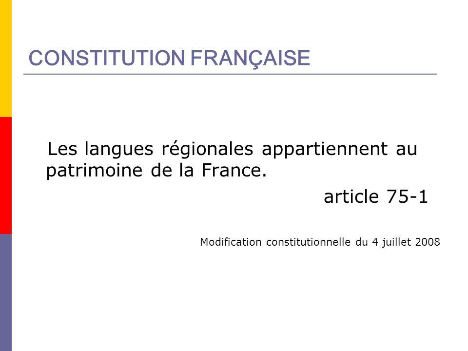 CONSTITUTION FRANÇAISE Les langues régionales appartiennent au patrimoine de la France. article 75-1 Modification constitutionnelle du 4 juillet 2008