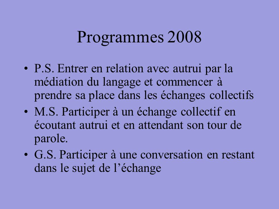 Programmes 2008 P.S. Entrer en relation avec autrui par la médiation du langage et commencer à prendre sa place dans les échanges collectifs M.S. Part