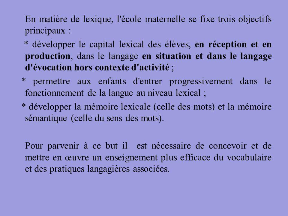 En matière de lexique, l'école maternelle se fixe trois objectifs principaux : * développer le capital lexical des élèves, en réception et en producti
