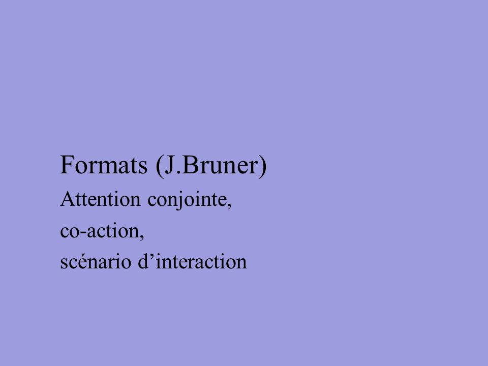 Formats (J.Bruner) Attention conjointe, co-action, scénario dinteraction