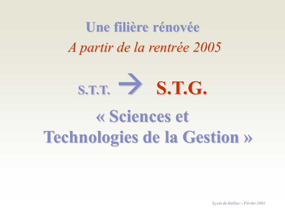 Une filière rénovée A partir de la rentrée 2005 S.T.T. S.T.G. « Sciences et Technologies de la Gestion » Lycée de Gaillac – Février 2004