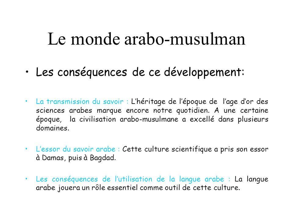 Le monde arabo-musulman Les conséquences de ce développement: La transmission du savoir : Lhéritage de lépoque de lage dor des sciences arabes marque encore notre quotidien.
