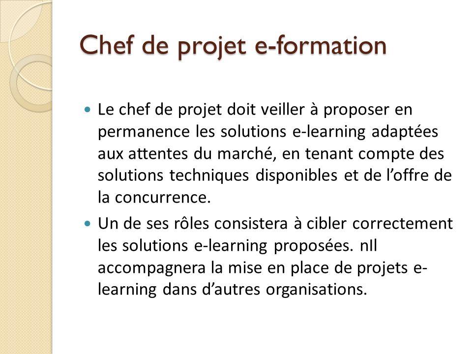Chef de projet e-formation Le chef de projet doit veiller à proposer en permanence les solutions e-learning adaptées aux attentes du marché, en tenant compte des solutions techniques disponibles et de loffre de la concurrence.