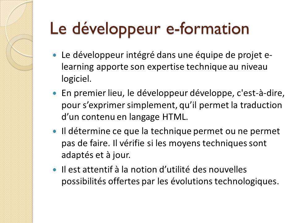 Le développeur e-formation Le développeur intégré dans une équipe de projet e- learning apporte son expertise technique au niveau logiciel.