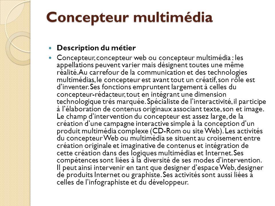 Concepteur multimédia Description du métier Concepteur, concepteur web ou concepteur multimédia : les appellations peuvent varier mais désignent toutes une même réalité.