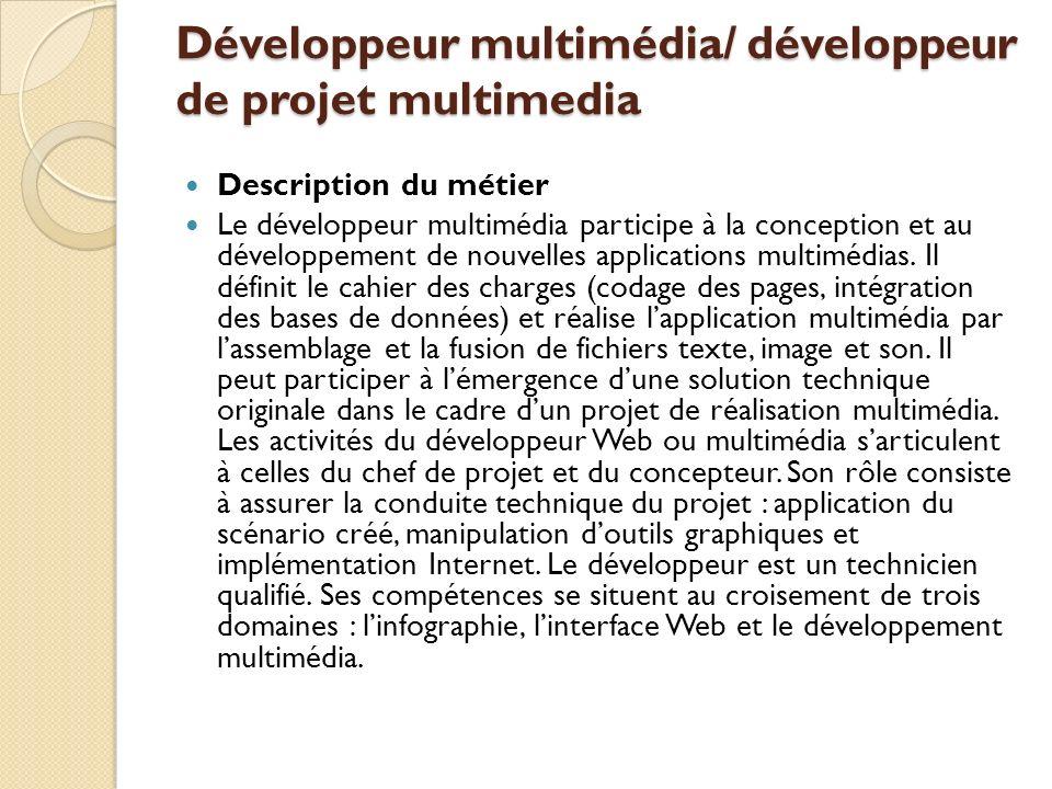 Développeur multimédia/ développeur de projet multimedia Description du métier Le développeur multimédia participe à la conception et au développement de nouvelles applications multimédias.