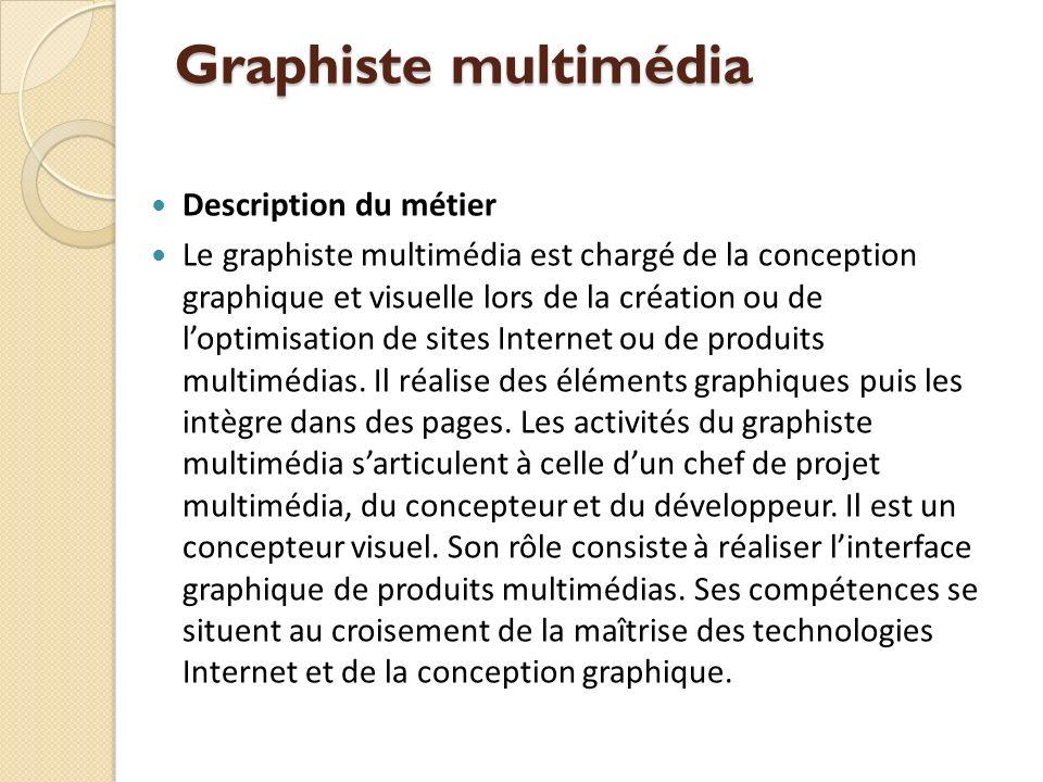 Graphiste multimédia Description du métier Le graphiste multimédia est chargé de la conception graphique et visuelle lors de la création ou de loptimisation de sites Internet ou de produits multimédias.