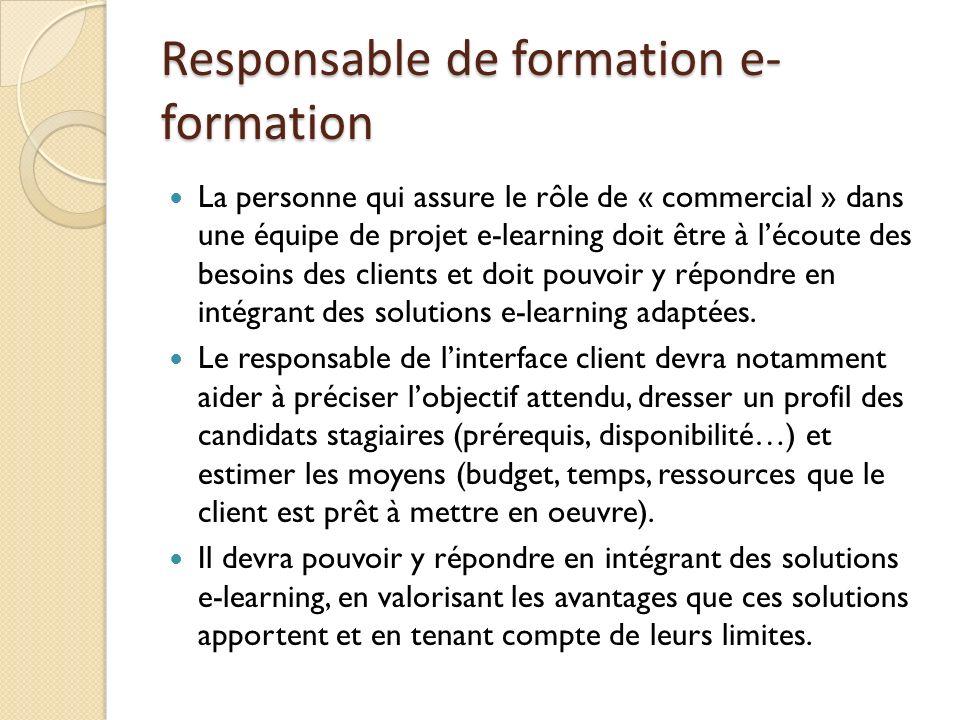 Responsable de formation e- formation La personne qui assure le rôle de « commercial » dans une équipe de projet e-learning doit être à lécoute des besoins des clients et doit pouvoir y répondre en intégrant des solutions e-learning adaptées.