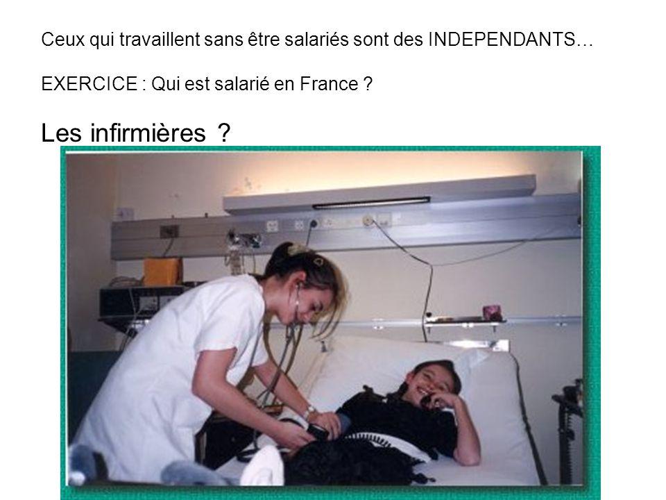 Ceux qui travaillent sans être salariés sont des INDEPENDANTS… EXERCICE : Qui est salarié en France ? Les infirmières ?