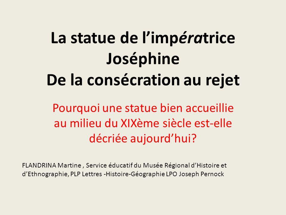 La statue de limpératrice Joséphine De la consécration au rejet Pourquoi une statue bien accueillie au milieu du XIXème siècle est-elle décriée aujour