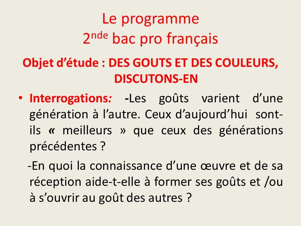 Le programme 2 nde bac pro français Objet détude : DES GOUTS ET DES COULEURS, DISCUTONS-EN Interrogations: -Les goûts varient dune génération à lautre