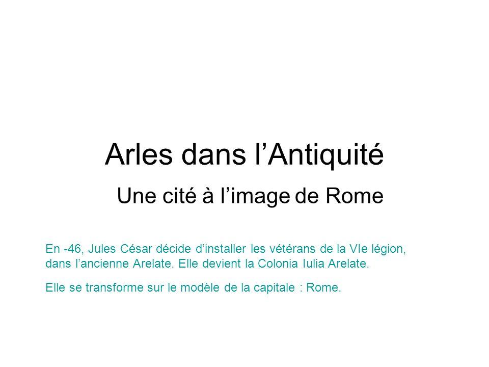 Arles dans lAntiquité Une cité à limage de Rome En -46, Jules César décide dinstaller les vétérans de la VIe légion, dans lancienne Arelate. Elle devi