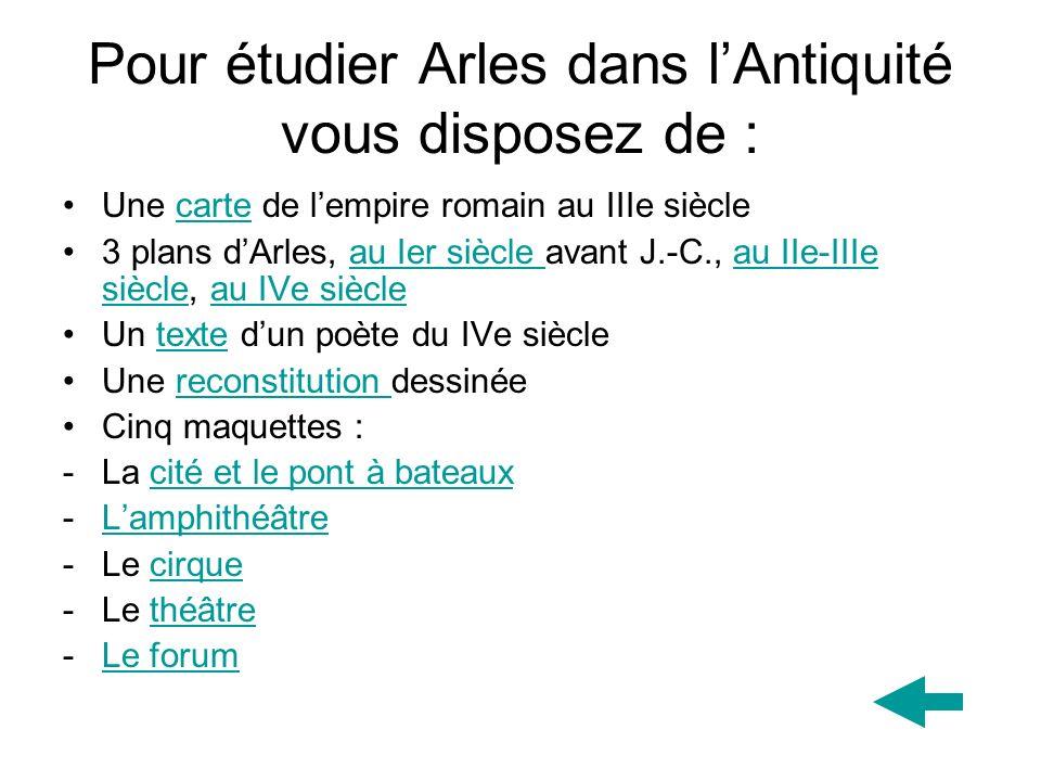 Pour étudier Arles dans lAntiquité vous disposez de : Une carte de lempire romain au IIIe sièclecarte 3 plans dArles, au Ier siècle avant J.-C., au II