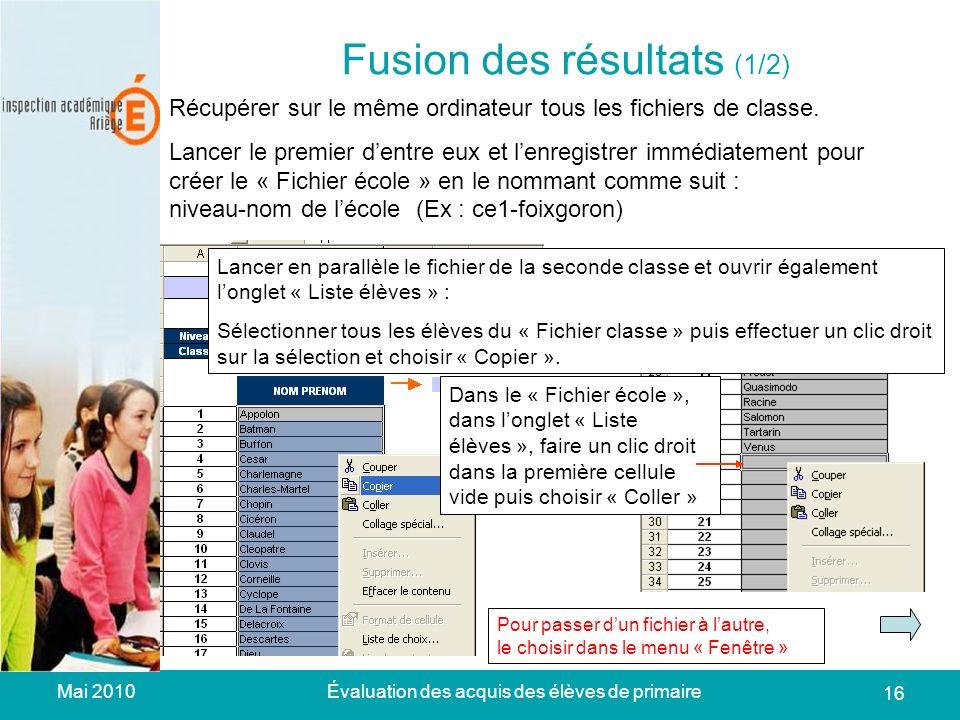 Mai 2010Évaluation des acquis des élèves de primaire 16 Fusion des résultats (1/2) Récupérer sur le même ordinateur tous les fichiers de classe.