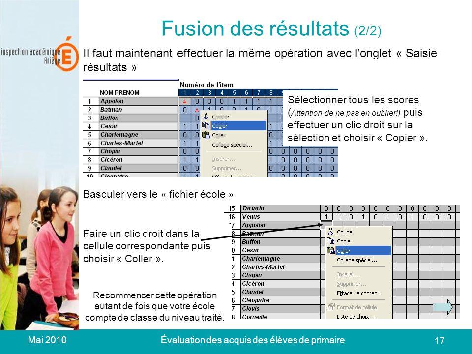 Mai 2010Évaluation des acquis des élèves de primaire 17 Fusion des résultats (2/2) Il faut maintenant effectuer la même opération avec longlet « Saisie résultats » Sélectionner tous les scores ( Attention de ne pas en oublier!) puis effectuer un clic droit sur la sélection et choisir « Copier ».