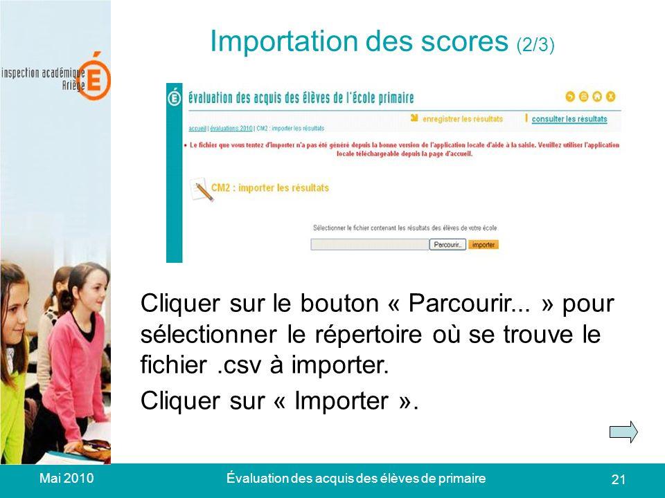 Mai 2010Évaluation des acquis des élèves de primaire 21 Importation des scores (2/3) Cliquer sur le bouton « Parcourir...