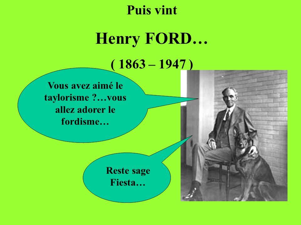 Puis vint Henry FORD… ( 1863 – 1947 ) Vous avez aimé le taylorisme ?…vous allez adorer le fordisme… Reste sage Fiesta…