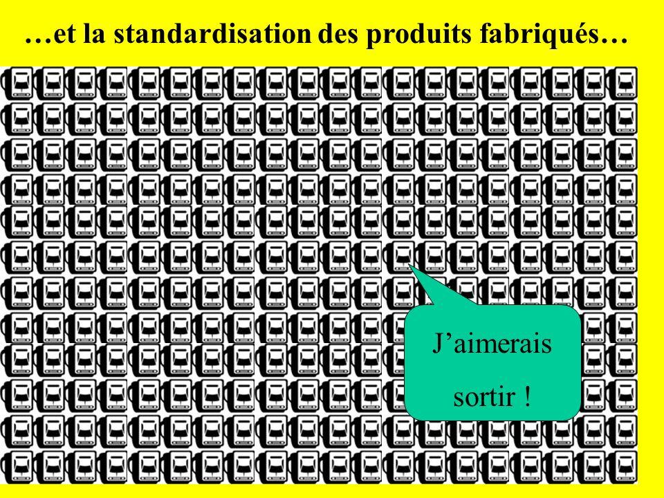…et la standardisation des produits fabriqués… Jaimerais sortir !