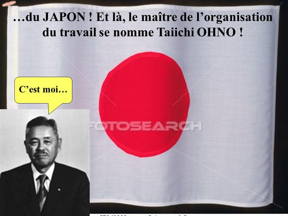 …du JAPON ! Et là, le maître de lorganisation du travail se nomme Taiichi OHNO ! Cest moi…
