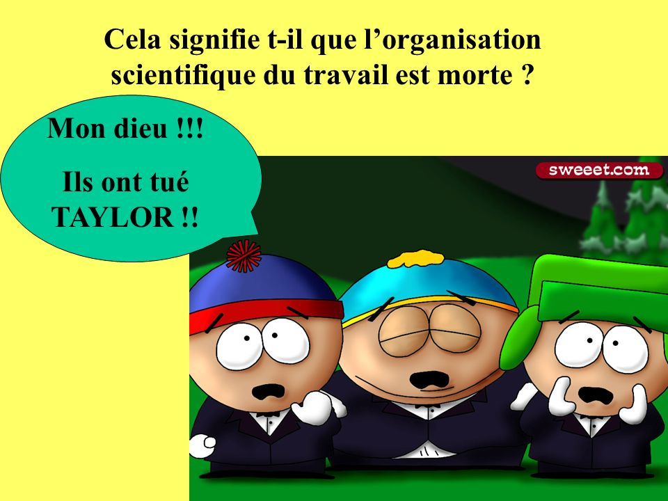 Cela signifie t-il que lorganisation scientifique du travail est morte ? Mon dieu !!! Ils ont tué TAYLOR !!