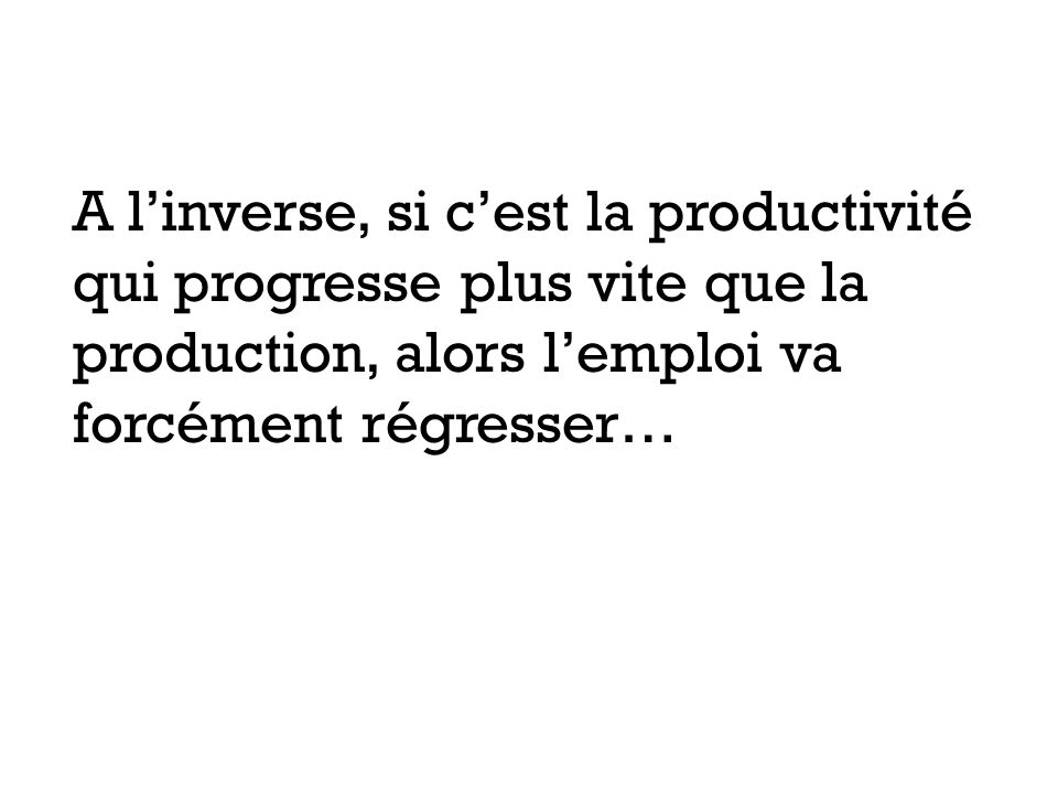 A linverse, si cest la productivité qui progresse plus vite que la production, alors lemploi va forcément régresser…