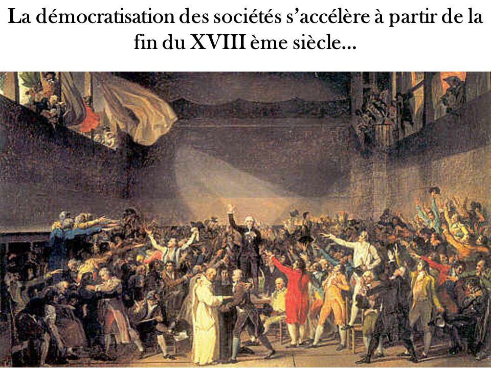 La démocratisation des sociétés saccélère à partir de la fin du XVIII ème siècle…