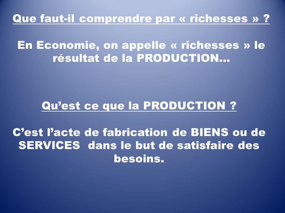 Que faut-il comprendre par « richesses » ? En Economie, on appelle « richesses » le résultat de la PRODUCTION… Quest ce que la PRODUCTION ? Cest lacte